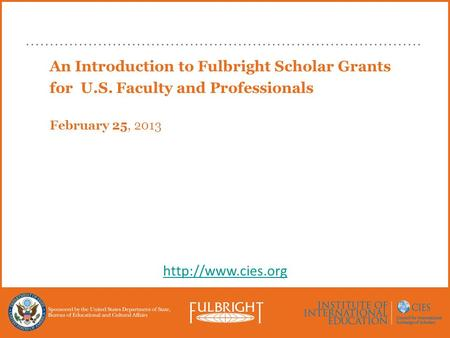 An Introduction to Fulbright Scholar Grants for U.S. Faculty and Professionals February 25, 2013