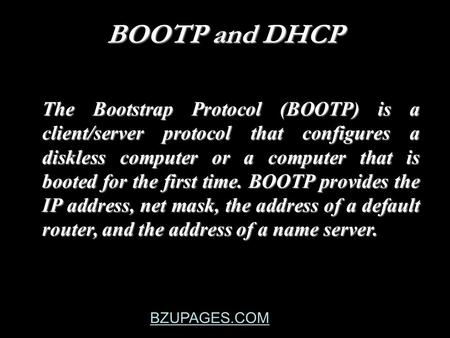 BZUPAGES.COM BOOTP and DHCP The Bootstrap Protocol (BOOTP) is a client/server protocol that configures a diskless computer or a computer that is booted.