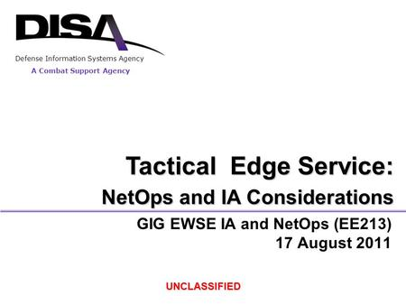 A Combat Support Agency Defense Information Systems Agency GIG EWSE IA and NetOps (EE213) 17 August 2011 UNCLASSIFIED Tactical Edge Service: NetOps and.