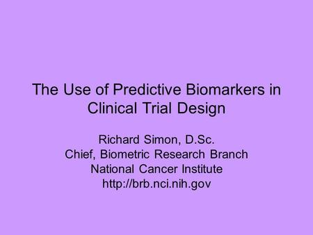 The Use of Predictive Biomarkers in Clinical Trial Design Richard Simon, D.Sc. Chief, Biometric Research Branch National Cancer Institute