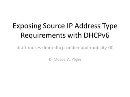 Exposing Source IP Address Type Requirements with DHCPv6 D. Moses, A. Yegin draft-moses-dmm-dhcp-ondemand-mobility-00.