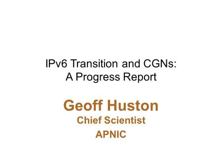 IPv6 Transition and CGNs: A Progress Report Geoff Huston Chief Scientist APNIC.