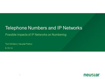 Possible Impacts of IP Networks on Numbering Tom McGarry, Neustar Fellow 6-10-14 1 Telephone Numbers and IP Networks.