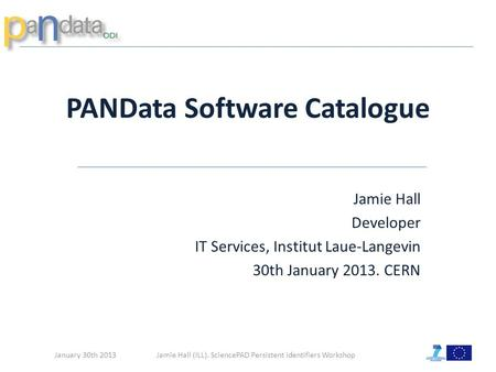 Jamie Hall (ILL). SciencePAD Persistent Identifiers Workshop PANData Software Catalogue January 30th 2013 Jamie Hall Developer IT Services, Institut Laue-Langevin.