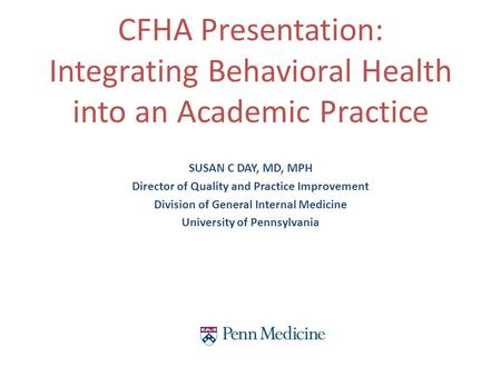 SUSAN C DAY, MD, MPH Director of Quality and Practice Improvement Division of General Internal Medicine University of Pennsylvania CFHA Presentation: Integrating.
