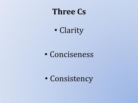 Three Cs Clarity Conciseness Consistency. Clarity Being clear is our main priority when communicating. What might prevent us from communicating clearly?