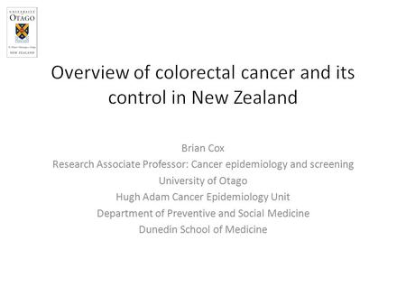 Brian Cox Research Associate Professor: Cancer epidemiology and screening University of Otago Hugh Adam Cancer Epidemiology Unit Department of Preventive.