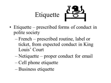 Etiquette Etiquette – prescribed forms of conduct in polite society –French – prescribed routine, label or ticket, from expected conduct in King Louis'