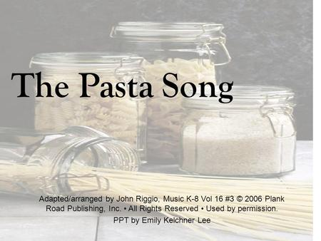 The Pasta Song Adapted/arranged by John Riggio, Music K-8 Vol 16 #3 © 2006 Plank Road Publishing, Inc. All Rights Reserved Used by permission. PPT by Emily.