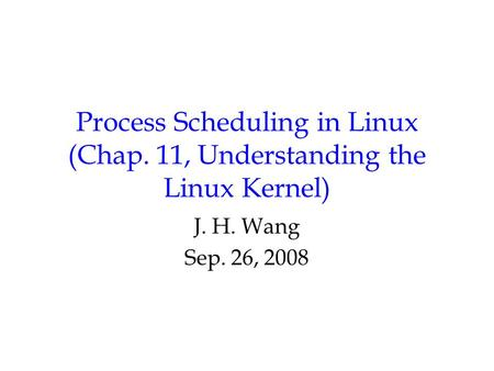 Process Scheduling in Linux (Chap. 11, Understanding the Linux Kernel) J. H. Wang Sep. 26, 2008.
