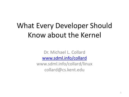 What Every Developer Should Know about the Kernel Dr. Michael L. Collard   1.