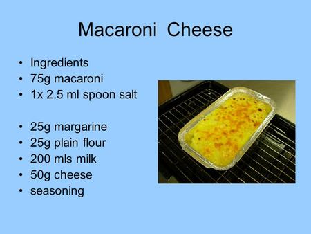 Macaroni Cheese Ingredients 75g macaroni 1x 2.5 ml spoon salt 25g margarine 25g plain flour 200 mls milk 50g cheese seasoning.
