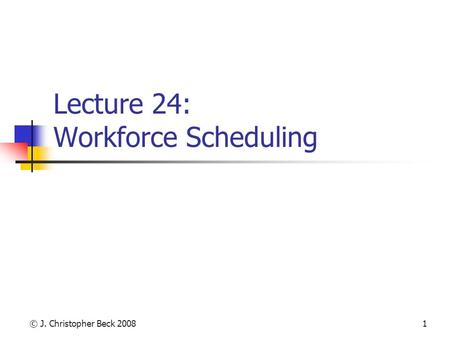 © J. Christopher Beck 20081 Lecture 24: Workforce Scheduling.