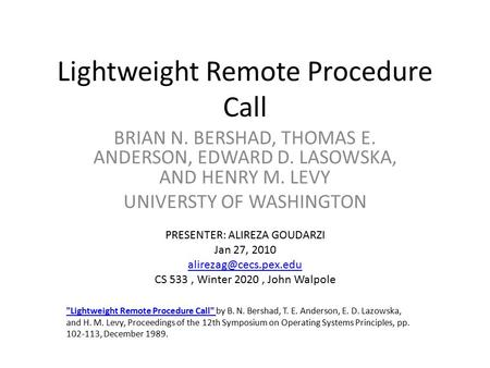 Lightweight Remote Procedure Call BRIAN N. BERSHAD, THOMAS E. ANDERSON, EDWARD D. LASOWSKA, AND HENRY M. LEVY UNIVERSTY OF WASHINGTON Lightweight Remote.