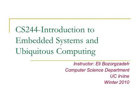 CS244-Introduction to Embedded Systems and Ubiquitous Computing Instructor: Eli Bozorgzadeh Computer Science Department UC Irvine Winter 2010.