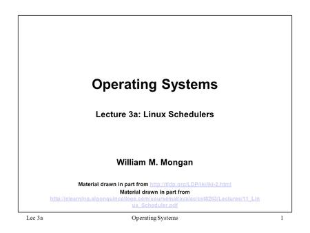Lec 3aOperating Systems1 Operating Systems Lecture 3a: Linux Schedulers William M. Mongan Material drawn in part from
