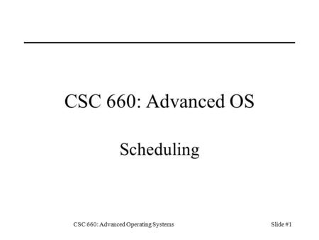 CSC 660: Advanced Operating SystemsSlide #1 CSC 660: Advanced OS Scheduling.