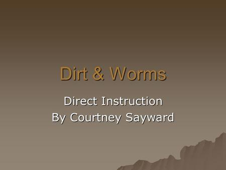 Dirt & Worms Direct Instruction By Courtney Sayward.