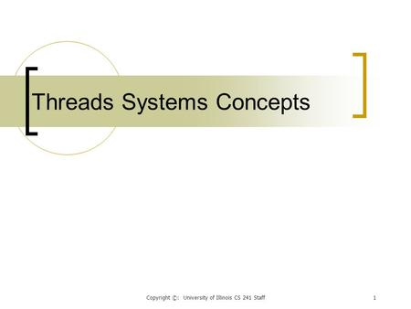 Copyright ©: University of Illinois CS 241 Staff1 Threads Systems Concepts.