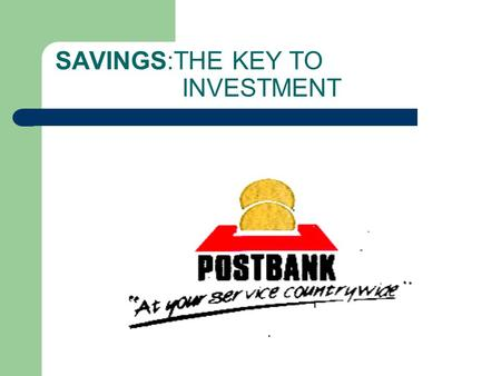 SAVINGS:THE KEY TO INVESTMENT. PRESENTATION BY WILLY BETT KENYA POST OFFICE SAVINGS BANK (POSTBANK)