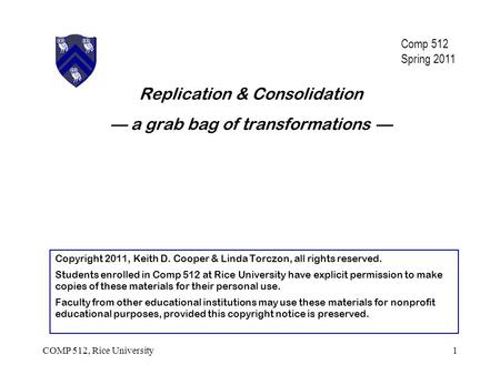 Replication & Consolidation — a grab bag of transformations — 1COMP 512, Rice University Copyright 2011, Keith D. Cooper & Linda Torczon, all rights reserved.