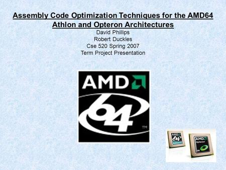 Assembly Code Optimization Techniques for the AMD64 Athlon and Opteron Architectures David Phillips Robert Duckles Cse 520 Spring 2007 Term Project Presentation.