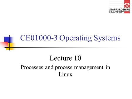 CE01000-3 Operating Systems Lecture 10 Processes and process management in Linux.