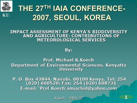 KU Koech – IAIA-27 THE 27 TH IAIA CONFERENCE- 2007, SEOUL, KOREA IMPACT ASSESSMENT OF KENYA'S BIODIVERSITY AND AGRICULTURE: CONTRIBUTIONS OF METEOROLOGICAL.