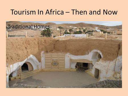 Tourism In Africa – Then and Now Traditional Homes.
