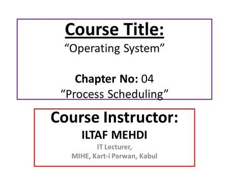 "Course Title: ""Operating System"" Chapter No: 04 ""Process Scheduling"" Course Instructor: ILTAF MEHDI IT Lecturer, MIHE, Kart-i Parwan, Kabul."