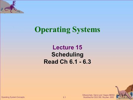 Silberschatz, Galvin and Gagne  2002 Modified for CSCI 399, Royden, 2005 6.1 Operating System Concepts Operating Systems Lecture 15 Scheduling Read Ch.