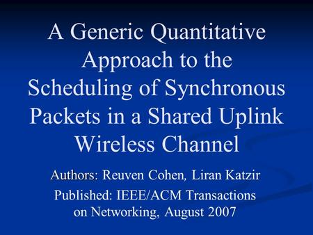 A Generic Quantitative Approach to the Scheduling of Synchronous Packets in a Shared Uplink Wireless Channel Authors: Authors: Reuven Cohen, Liran Katzir.