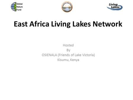 East Africa Living Lakes Network Hosted By OSIENALA (Friends of Lake Victoria) Kisumu, Kenya.