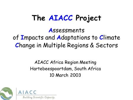 The AIACC Project Assessments of Impacts and Adaptations to Climate Change in Multiple Regions & Sectors AIACC Africa Region Meeting Hartebeespoortdam,