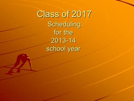 Class of 2017 Scheduling for the 2013-14 school year Class of 2017 Scheduling for the 2013-14 school year.