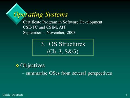 OSes: 3. OS Structs 1 Operating Systems v Objectives –summarise OSes from several perspectives Certificate Program in Software Development CSE-TC and CSIM,