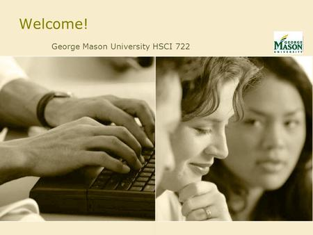 Welcome! George Mason University HSCI 722. Future Scenario Fictional, but not utopian Based on Bringing Health Care Online: the Role of Information Technologies.