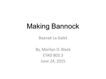 Making Bannock Baanak La Galet By, Marilyn D. Black ETAD 803.3 June 24, 2015.