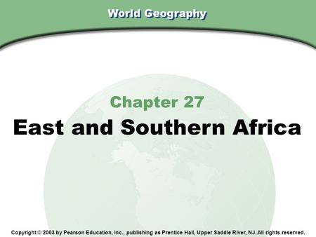 World Geography Chapter 27 East and Southern Africa Copyright © 2003 by Pearson Education, Inc., publishing as Prentice Hall, Upper Saddle River, NJ. All.