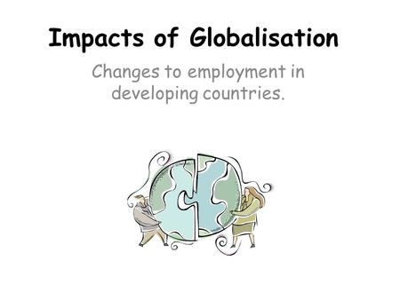 Impacts of Globalisation Changes to employment in developing countries.