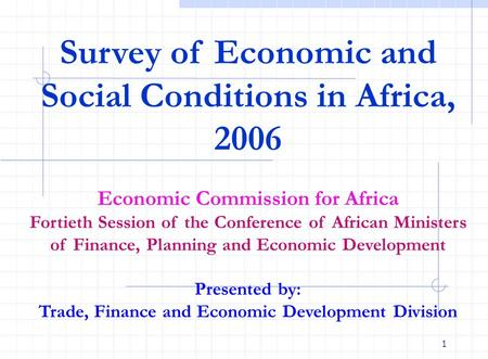 1 Survey of Economic and Social Conditions in Africa, 2006 Economic Commission for Africa Fortieth Session of the Conference of African Ministers of Finance,