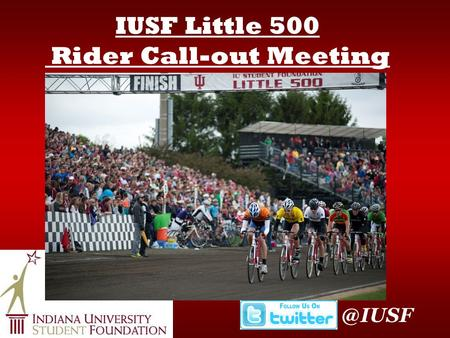 IUSF Little 500 Rider Call-out Indiana University Student Foundation Three full-time staff Riders Council Steering Committee IUSF Members.