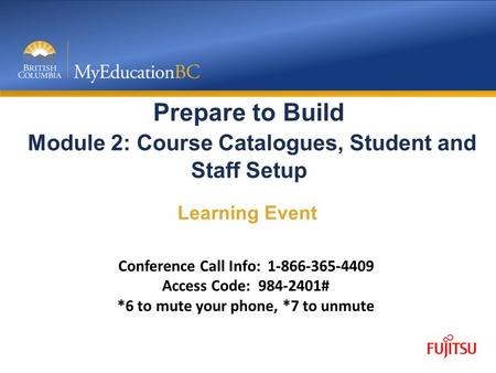 Prepare to Build Module 2: Course Catalogues, Student and Staff Setup Learning Event Conference Call Info: 1-866-365-4409 Access Code: 984-2401# *6 to.