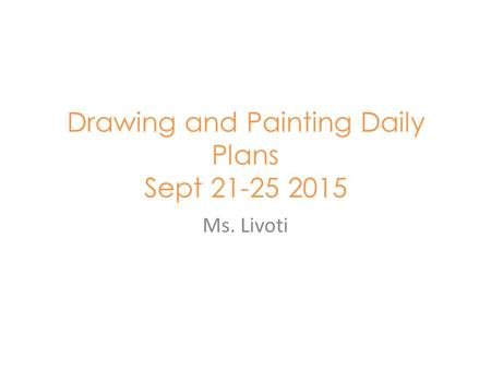 Drawing and Painting Daily Plans Sept 21-25 2015 Ms. Livoti.