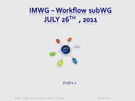 CERN Draft 0.2 July 26th, 2011IMWG - Workflow sub working group - draft 0.2 - Proposal.