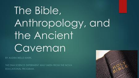 The Bible, Anthropology, and the Ancient Caveman BY AUDRA WELLS MARK. THE DNA SCIENCE EXPERIMENT WAS TAKEN FROM THE NOVA EDUCATIONAL PROGRAM.