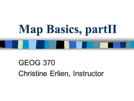 Map Basics, partII GEOG 370 Christine Erlien, Instructor.