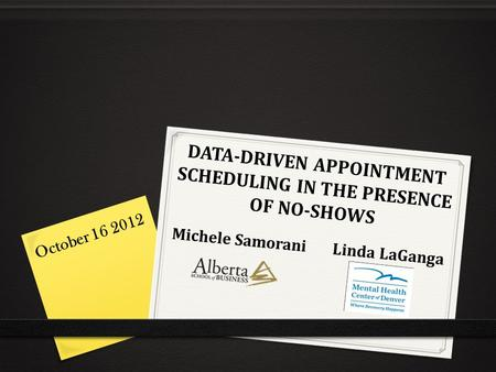 DATA-DRIVEN APPOINTMENT SCHEDULING IN THE PRESENCE OF NO-SHOWS Michele Samorani Linda LaGanga October 16 2012.