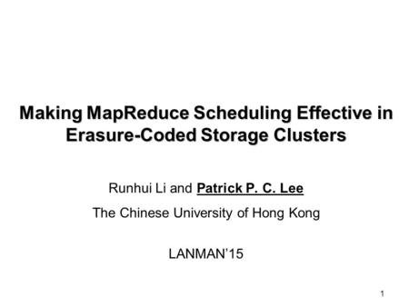 1 Making MapReduce Scheduling Effective in Erasure-Coded Storage Clusters Runhui Li and Patrick P. C. Lee The Chinese University of Hong Kong LANMAN'15.