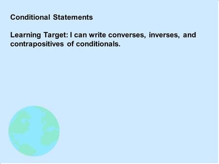 Conditional Statements Learning Target: I can write converses, inverses, and contrapositives of conditionals.